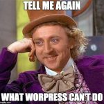 Will Wonka asking you to tell him again what WordPress can't do.