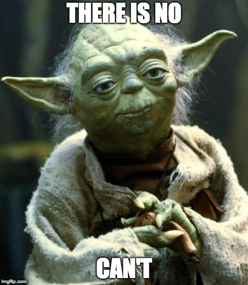 Yoda saying there is no can't.